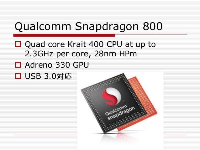 Qualcomm Snapdragon 800  Quad core Krait 400 CPU at up to 2.3GHz per core, 28nm HPm  Adreno 330 GPU  USB 3.0対応