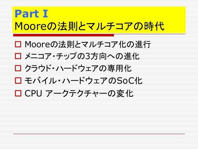 Part I Mooreの法則とマルチコアの時代  Mooreの法則とマルチコア化の進行  メニコア・チップの3方向への進化  クラウド・ハードウェアの専用化  モバイル・ハードウェアのSoC化  CPU アークテクチャーの変化