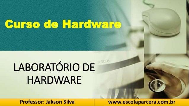 LABORATÓRIO DE HARDWARE Professor: Jakson Silva www.escolaparcera.com.br Curso de Hardware