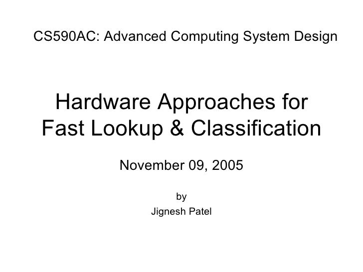 Hardware Approaches for Fast Lookup & Classification November 09, 2005 by Jignesh Patel CS590AC: Advanced Computing System...