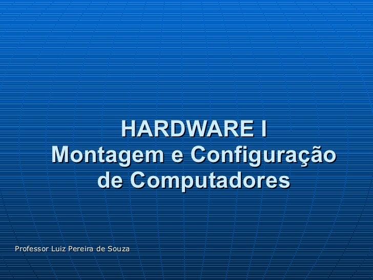HARDWARE I Montagem e Configuração de Computadores Professor Luiz Pereira de Souza