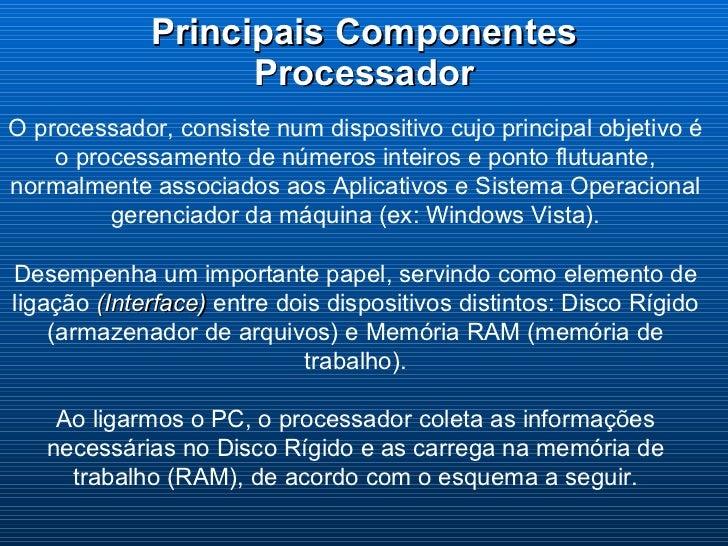 Principais Componentes Processador O processador, consiste num dispositivo cujo principal objetivo é o processamento de nú...