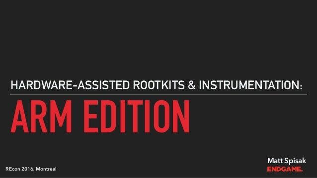 ARM EDITION HARDWARE-ASSISTED ROOTKITS & INSTRUMENTATION: Matt Spisak REcon 2016, Montreal