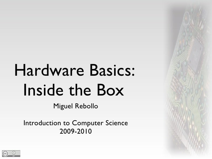 Hardware Basics:  Inside the Box           Miguel Rebollo   Introduction to Computer Science              2009-2010
