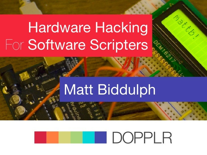 Hardware Hacking For Software Scripters           Matt Biddulph                   DOPPLR