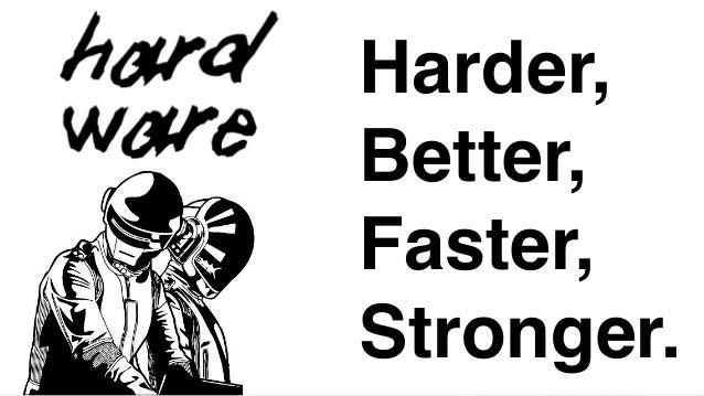 Harder,! Better,! Faster,! Stronger.