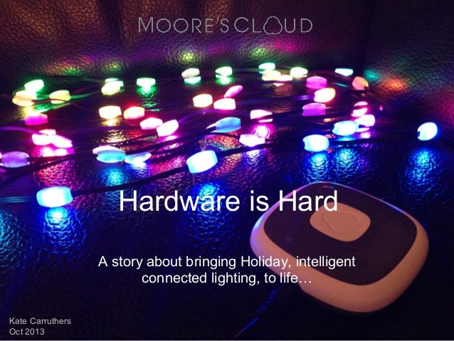 Hardware is Hard A story about bringing Holiday, intelligent connected lighting, to life… Kate Carruthers Oct 2013