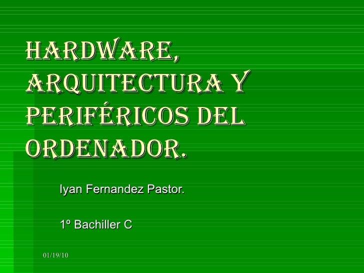 Hardware, arquitectura y periféricos del ordenador. Iyan Fernandez Pastor. 1º Bachiller C