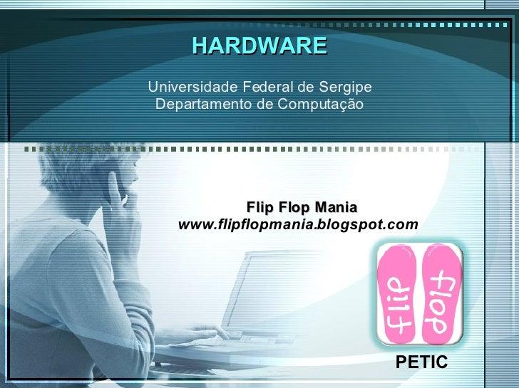 HARDWARE PETIC Universidade Federal de Sergipe Departamento de Computação Flip Flop Mania www.flipflopmania.blogspot.com