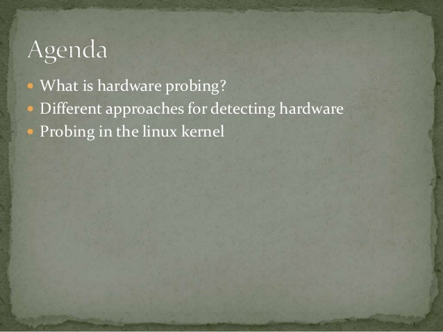  What is hardware probing?  Different approaches for detecting hardware  Probing in the linux kernel