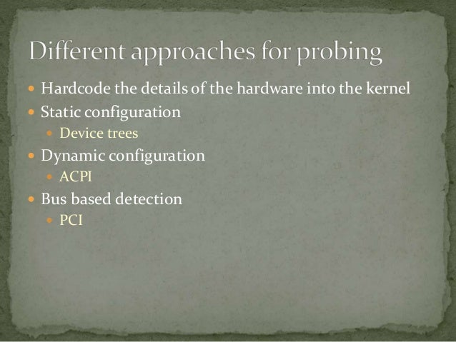  Hardcode the details of the hardware into the kernel  Static configuration  Device trees  Dynamic configuration  ACP...
