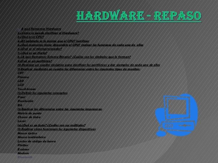1.¿ A qué llamamos Hardware 2.¿Cómo se puede clasificar el Hardware? 3.¿Qué es el CPU? 4.¿El gabinete es lo mismo que el C...