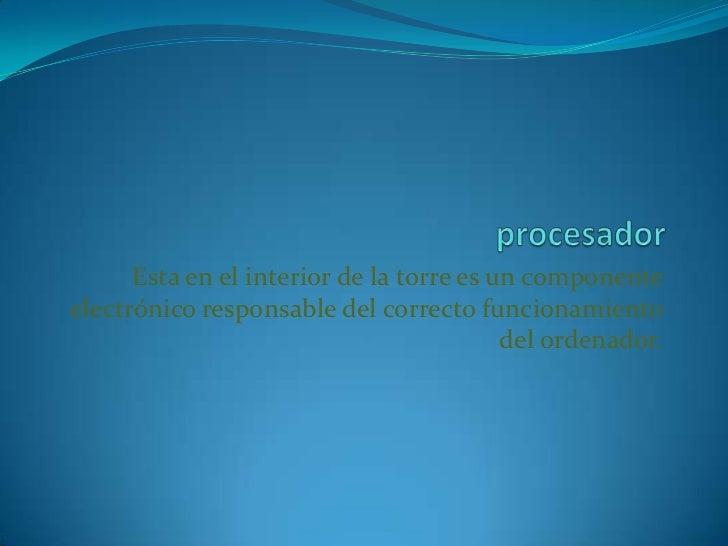 procesador<br />Esta en el interior de la torre es un componente electrónico responsable del correcto funcionamiento del o...