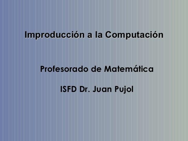 Improducción a la Computación   Profesorado de Matemática       ISFD Dr. Juan Pujol