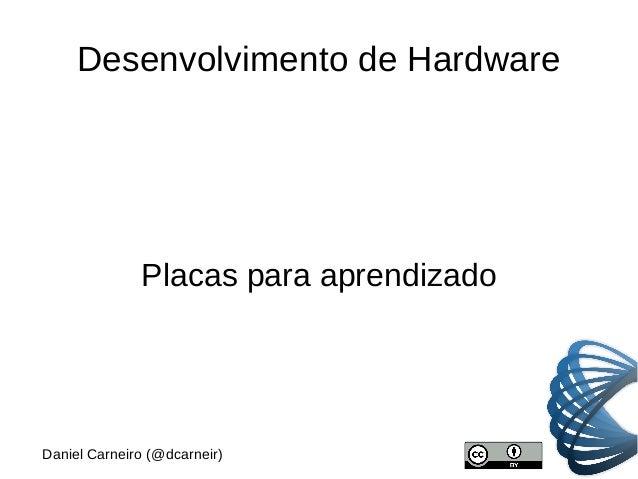 Desenvolvimento de Hardware Placas para aprendizado Daniel Carneiro (@dcarneir)