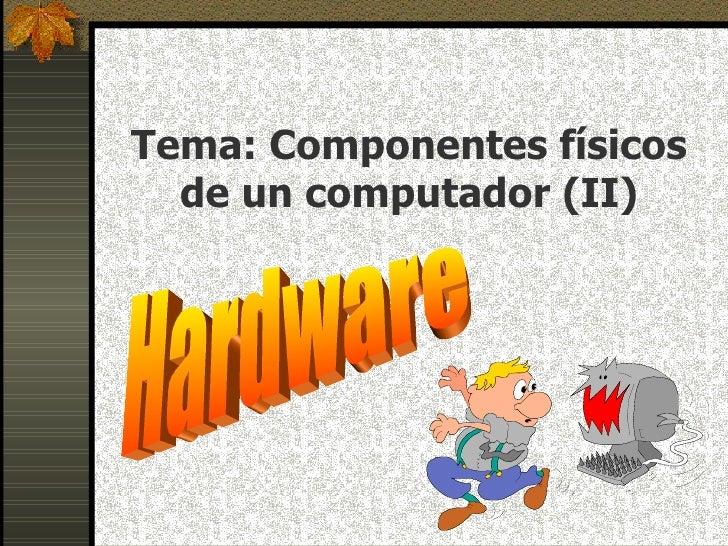Tema: Componentes físicos de un computador (II) Hardware