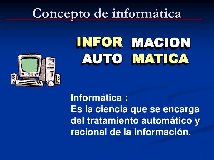 Concepto de informática        INFOR MACION        AUTO MATICA       Informática :      Es la ciencia que se encarga      ...
