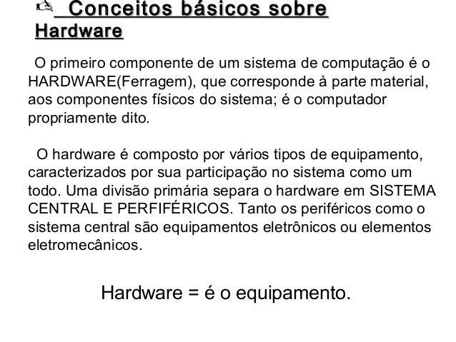  Conceitos básicos sobreHardware O primeiro componente de um sistema de computação é oHARDWARE(Ferragem), que corresponde...