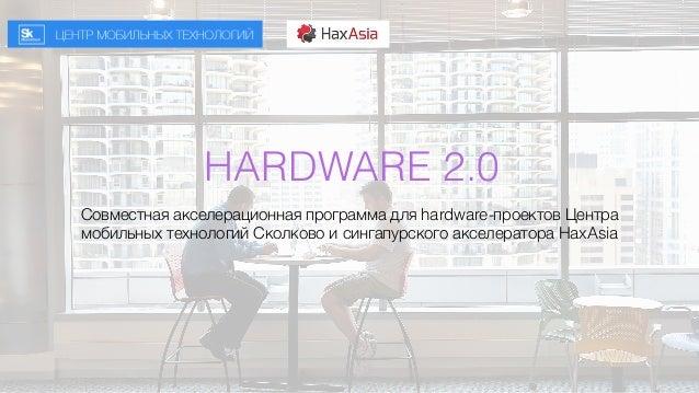 HARDWARE 2.0 Совместная акселерационная программа для hardware-проектов Центра мобильных технологий Сколково и сингапурско...