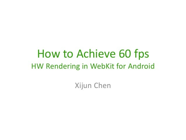 How to Achieve 60 fps HW Rendering in WebKit for Android Xijun Chen