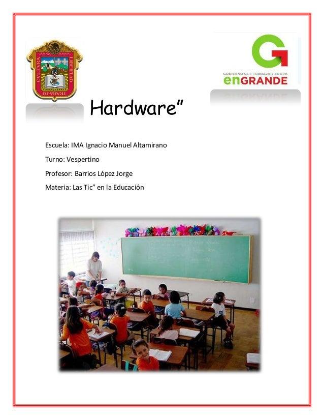 "Hardware"" Escuela: IMA Ignacio Manuel Altamirano Turno: Vespertino Profesor: Barrios López Jorge Materia: Las Tic"" en la E..."
