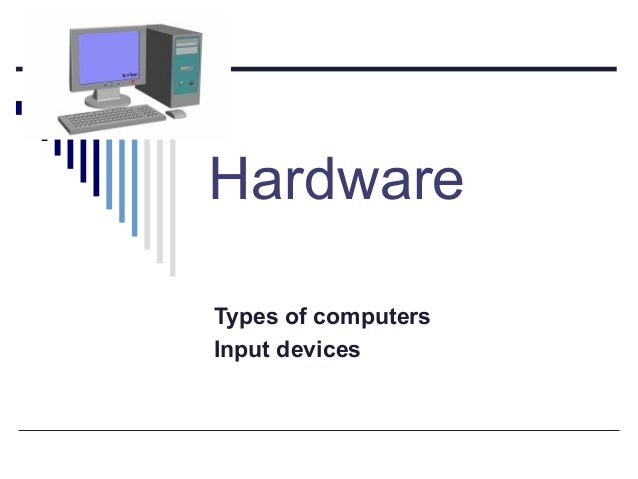 Hardware Types of computers Input devices