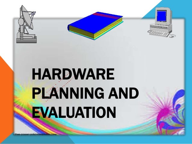 HARDWARE PLANNING AND EVALUATION