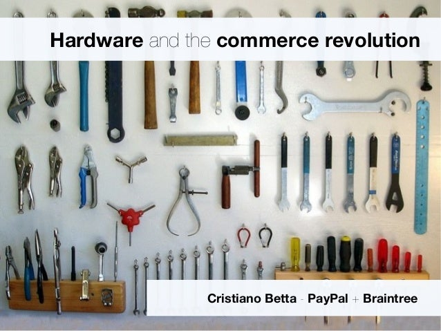 Hardware and the commerce revolution Cristiano Betta - PayPal + Braintree