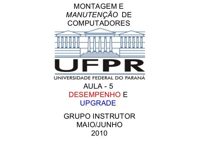 MONTAGEM E MANUTENÇÃO DE COMPUTADORES  AULA - 5 DESEMPENHO E UPGRADE GRUPO INSTRUTOR MAIO/JUNHO 2010