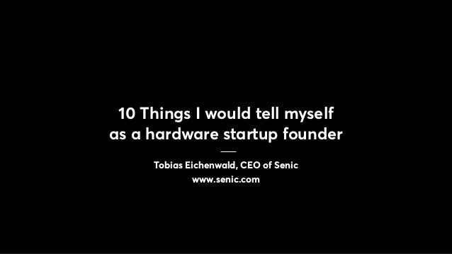 10 Things I would tell myself as a hardware startup founder Tobias Eichenwald, CEO of Senic www.senic.com