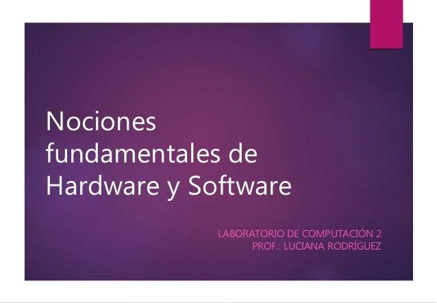 Nociones  fundamentales de  Hardware y Software  LABORATORIO DE COMPUTACIÓN 2  PROF.: LUCIANA RODRÍGUEZ