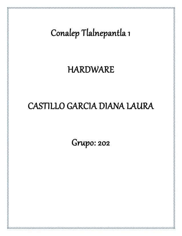 Conalep Tlalnepantla 1 HARDWARE CASTILLO GARCIA DIANA LAURA Grupo: 202