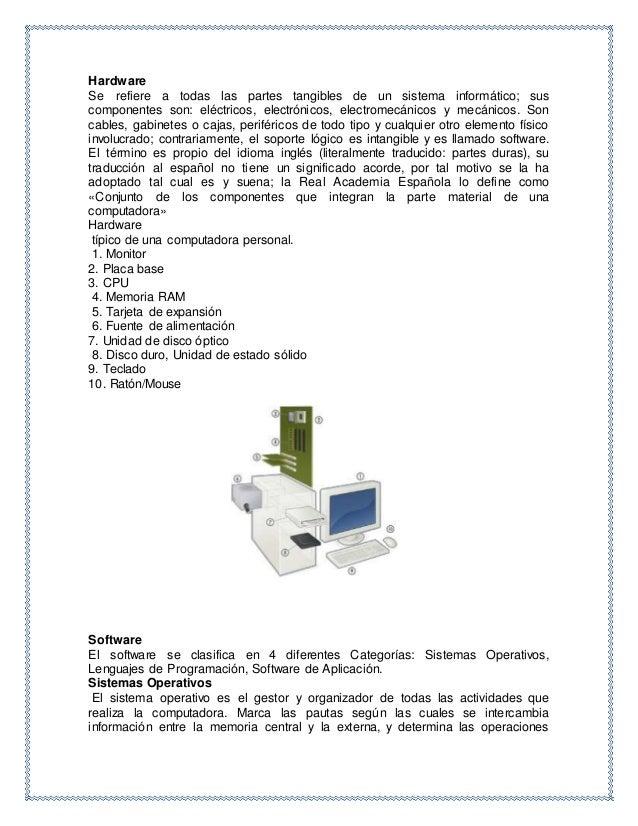 Hardware Se refiere a todas las partes tangibles de un sistema informático; sus componentes son: eléctricos, electrónicos,...