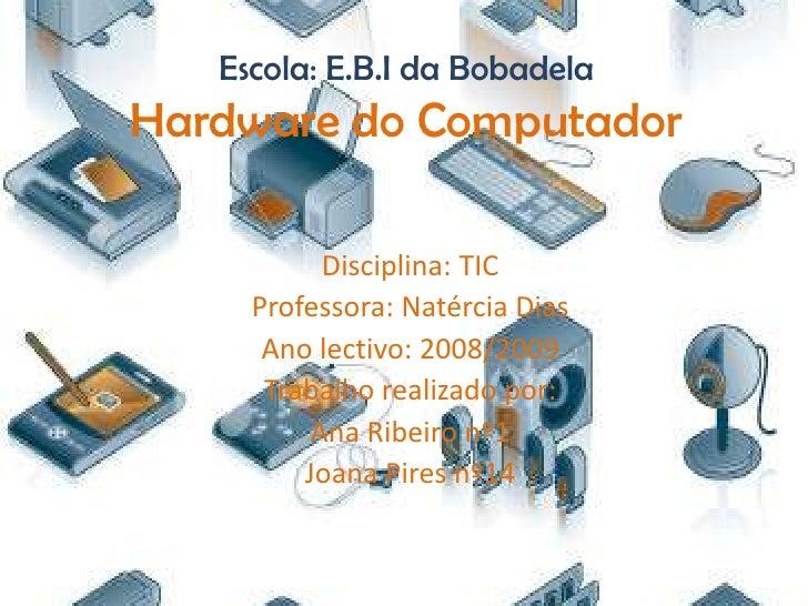 Escola: E.B.I da Bobadela Hardware do Computador             Disciplina: TIC      Professora: Natércia Dias       Ano lect...