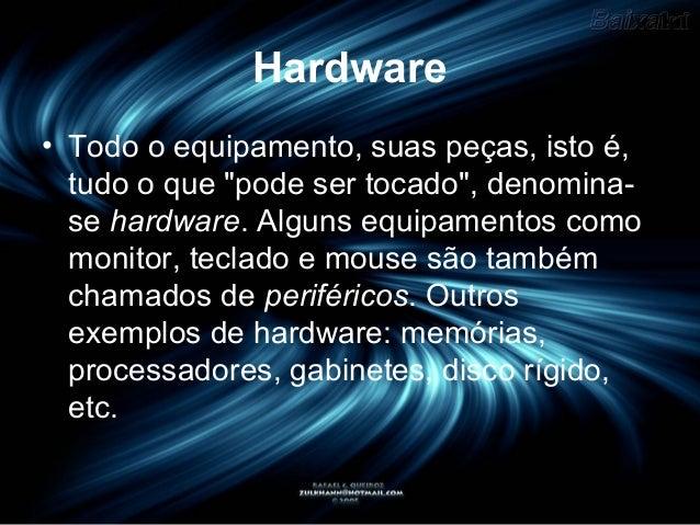 """Hardware• Todo o equipamento, suas peças, isto é,tudo o que """"pode ser tocado"""", denomina-se hardware. Alguns equipamentos c..."""