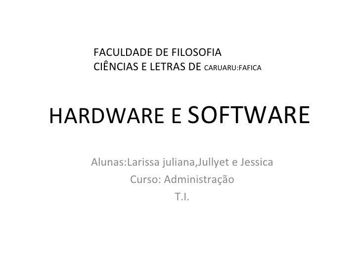 HARDWARE E  SOFTWARE Alunas:Larissa juliana,Jullyet e Jessica Curso: Administração T.I. FACULDADE DE FILOSOFIA CIÊNCIAS E ...