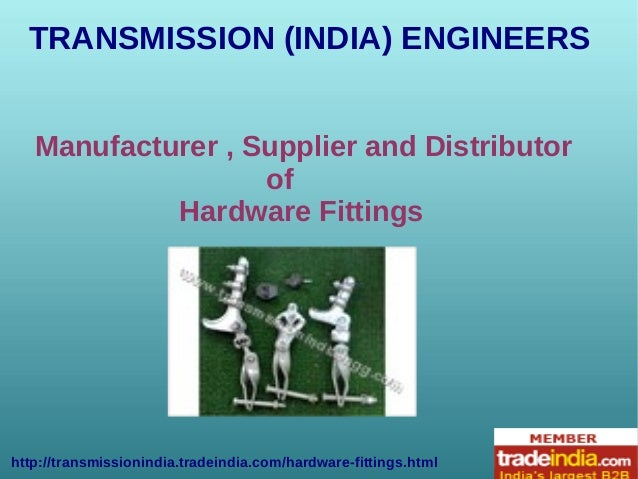 TRANSMISSION (INDIA) ENGINEERS http://transmissionindia.tradeindia.com/hardware-fittings.html Manufacturer , Supplier and ...