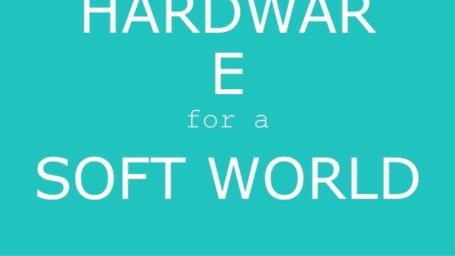 HARDWAR E for a SOFT WORLD