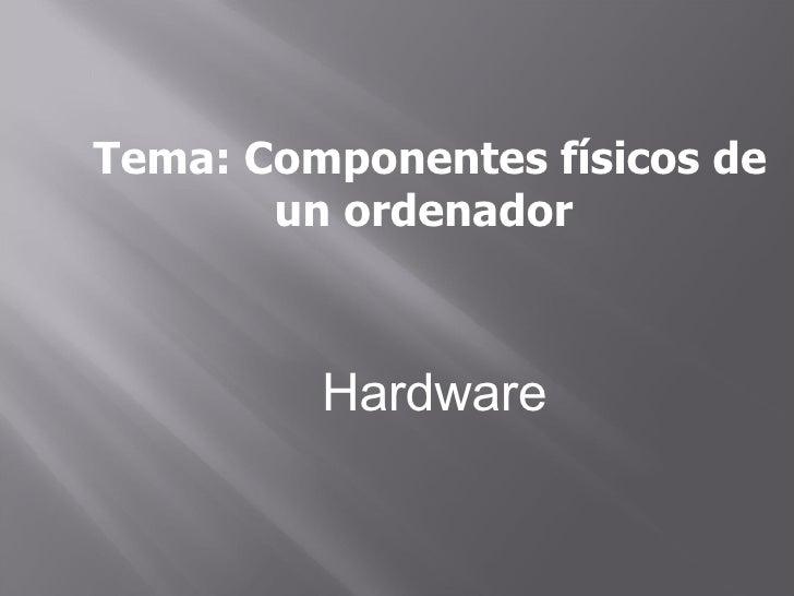 Tema: Componentes físicos de un ordenador  Hardware