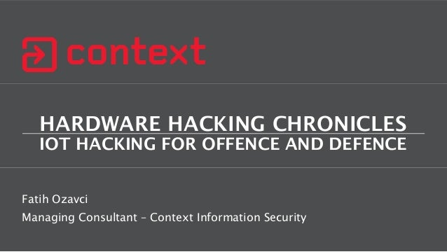 HARDWARE HACKING CHRONICLES IOT HACKING FOR OFFENCE AND DEFENCE Fatih Ozavci Managing Consultant – Context Information Sec...