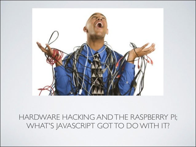 HARDWARE HACKING AND THE RASPBERRY PI; WHAT'S JAVASCRIPT GOT TO DO WITH IT?