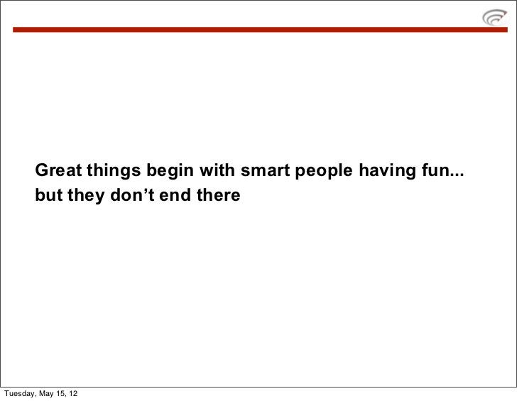 Great things begin with smart people having fun...       but they don't end thereTuesday, May 15, 12