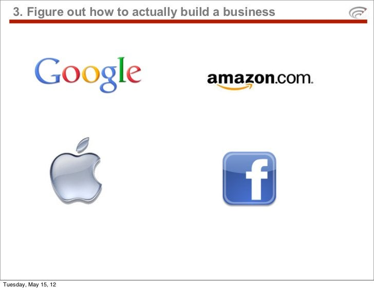 3. Figure out how to actually build a businessTuesday, May 15, 12