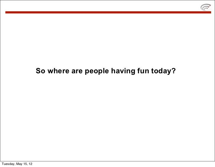 So where are people having fun today?Tuesday, May 15, 12