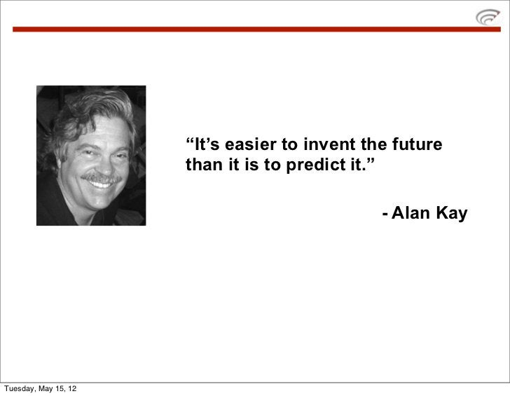 """""""It's easier to invent the future                      than it is to predict it.""""                                         ..."""