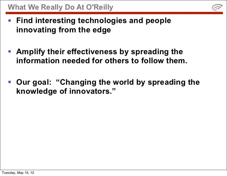 What We Really Do At OReilly   § Find interesting technologies and people      innovating from the edge   § Amplify thei...