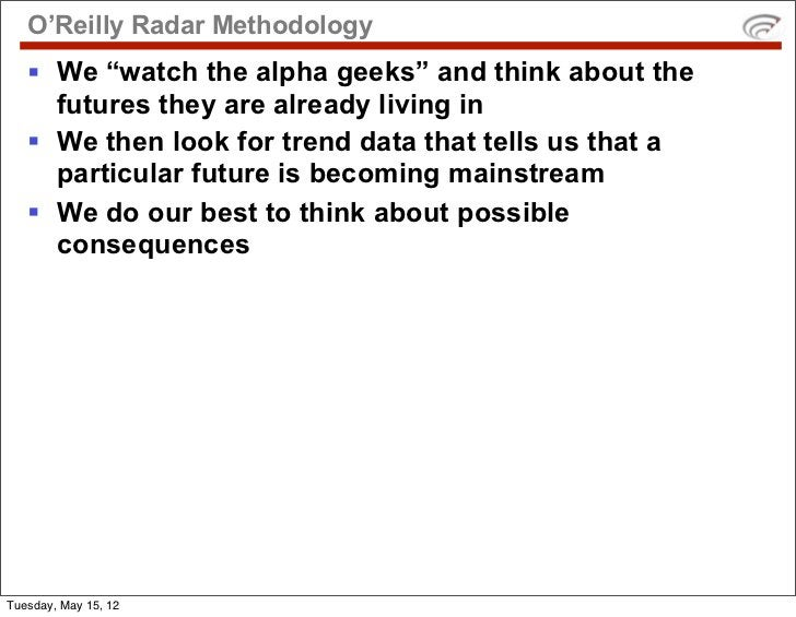 """O'Reilly Radar Methodology   § We """"watch the alpha geeks"""" and think about the      futures they are already living in   §..."""