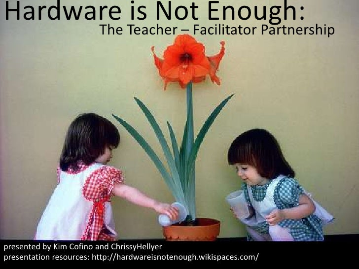 Hardware is Not Enough:<br />The Teacher – Facilitator Partnership<br />presented by Kim Cofino and ChrissyHellyer<br />pr...