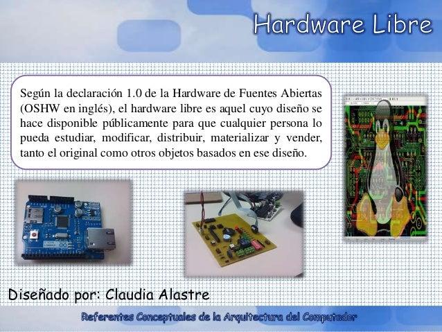 Según la declaración 1.0 de la Hardware de Fuentes Abiertas  (OSHW en inglés), el hardware libre es aquel cuyo diseño se  ...