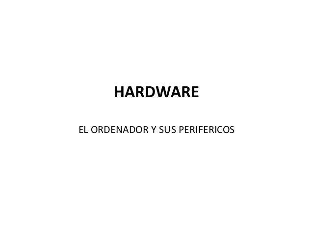 HARDWARE EL ORDENADOR Y SUS PERIFERICOS